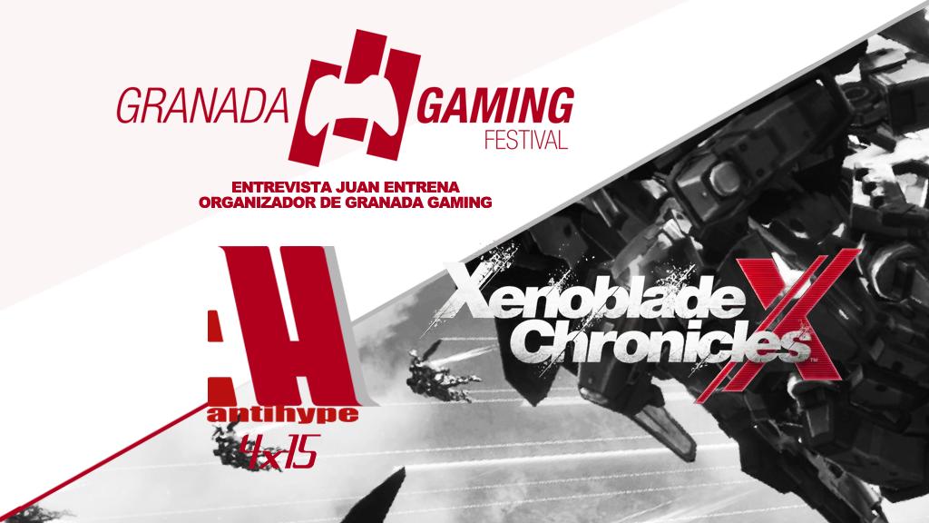 Antihype 4x15 Xenoblade Chronicles X , Beta Multi Uncharted 4 y Entrevista Juan Entrena Granada Gaming