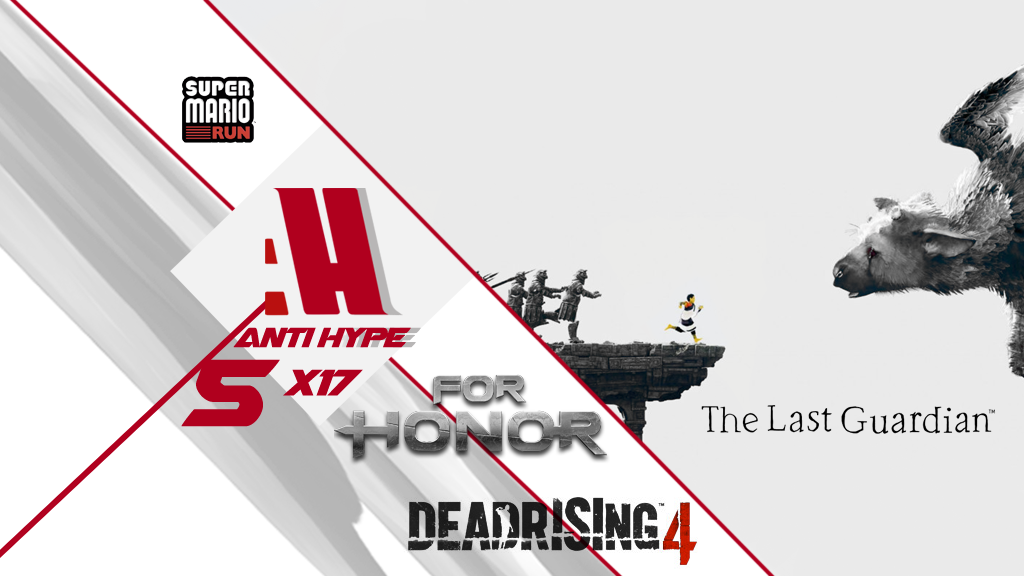 Antihype 5x17 The Last Guardian , Super Mario Run , Dead Rising 4 y For Honor